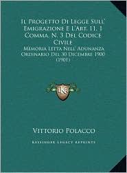 Il Progetto Di Legge Sull' Emigrazione E L'Art. 11, 1 Comma, N. 3 Del Codice Civile: Memoria Letta Nell' Adunanza Ordinario Del 30 Dicembre 1900 (1901) - Vittorio Polacco