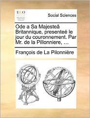 Ode A Sa Majeste Britannique, Presente Le Jour Du Couronnement. Par Mr. De La Pillonniere, ... - Fran Ois De La Pilonni Re