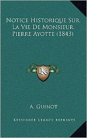 Notice Historique Sur La Vie de Monsieur Pierre Ayotte (1843) - A. Guinot