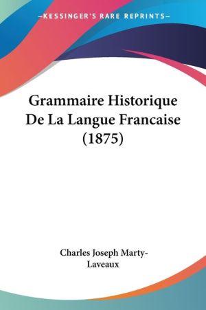 Grammaire Historique De La Langue Francaise (1875) - Charles Joseph Marty-Laveaux