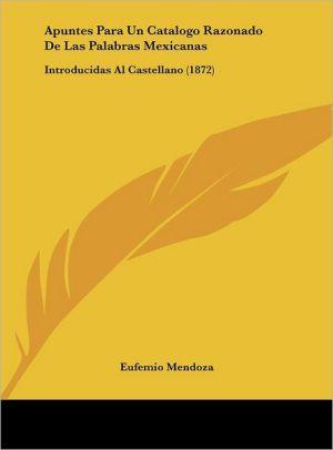 Apuntes Para Un Catalogo Razonado De Las Palabras Mexicanas: Introducidas Al Castellano (1872)