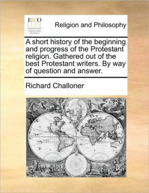 A short history of the beginning and progress of the Protestant religion. Gathered out of the best Protestant writers. By way of question and answer. - Richard Challoner