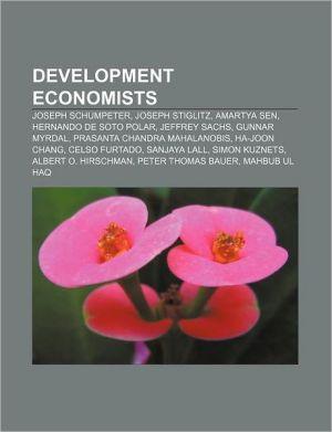 Development Economists: Joseph Schumpeter, Joseph Stiglitz, Amartya Sen, Hernando de Soto Polar, Jeffrey Sachs, Gunnar Myrdal