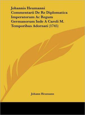Johannis Heumanni Commentarii De Re Diplomatica Imperatorum Ac Regum Germanorum Inde A Caroli M. Temporibus Adornati (1745)