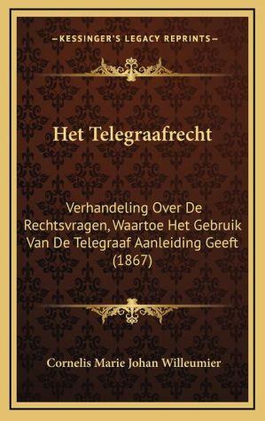 Het Telegraafrecht: Verhandeling Over De Rechtsvragen, Waartoe Het Gebruik Van De Telegraaf Aanleiding Geeft (1867)