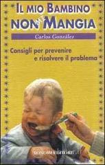 Il mio bambino non mi mangia. Consigli per prevenire e risolvere il problema - González Carlos