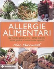 Allergie alimentari. 100 ricette senza uova, senza latticini, senza glutine, senza frutta a guscio - Sherwood Alice