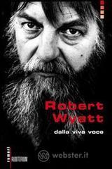 Robert Wyatt. Dalla viva voce