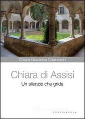 Chiara di Assisi. Un silenzio che grida - Cremaschi Chiara G.