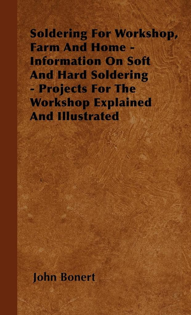 Soldering For Workshop, Farm And Home - Information On Soft And Hard Soldering - Projects For The Workshop Explained And Illustrated als Buch von ... - John Bonert