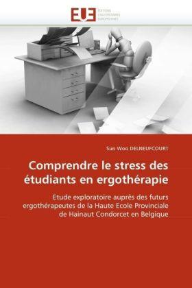 Comprendre le stress des étudiants en ergothérapie - Etude exploratoire auprès des futurs ergothérapeutes de la Haute Ecole Provinciale de Hainaut Condorcet en Belgique - Delneufcourt, Sun Woo