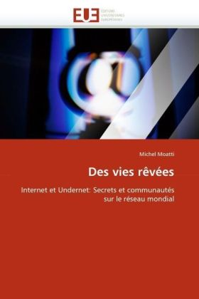 Des vies rêvées - Internet et Undernet: Secrets et communautés sur le réseau mondial - Moatti, Michel