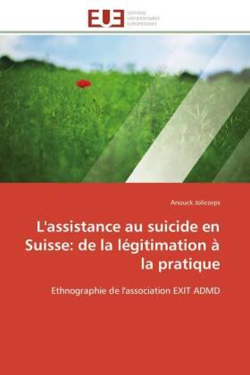 L'assistance au suicide en Suisse: de la légitimation à la pratique - Ethnographie de l'association EXIT ADMD - Jolicorps, Anouck