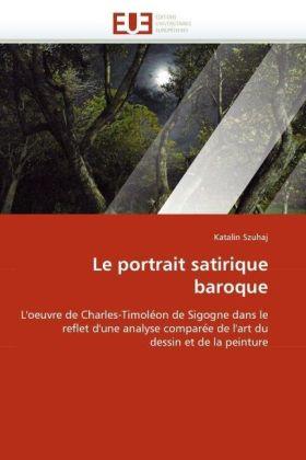 Le portrait satirique baroque - L'oeuvre de Charles-Timoléon de Sigogne dans le reflet d'une analyse comparée de l'art du dessin et de la peinture - Szuhaj, Katalin
