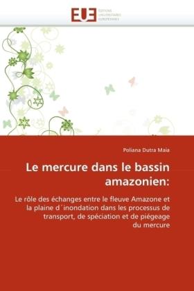 Le mercure dans le bassin amazonien: - Le rôle des échanges entre le fleuve Amazone et la plaine d'inondation dans les processus de transport, de spéciation et de piégeage du mercure - Dutra Maia, Poliana