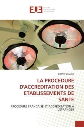 LA PROCEDURE D'ACCREDITATION DES ETABLISSEMENTS DE SANTE - PROCEDURE FRANCAISE ET ACCREDITATION A L'ETRANGER - Ciaudo, Oreste
