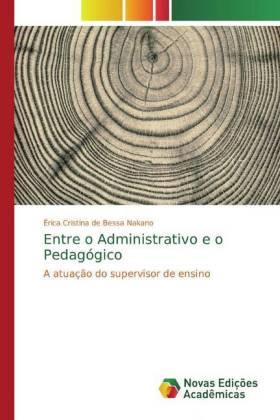 Entre o Administrativo e o Pedagógico - A atuação do supervisor de ensino - de Bessa Nakano, Érica Cristina